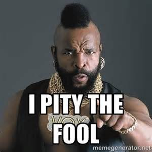 I Pity the Fool!