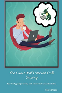 The Fine Art of Internet Troll Slaying: Your Handy Guide for Dealing with Internet Trolls and Online Bullies