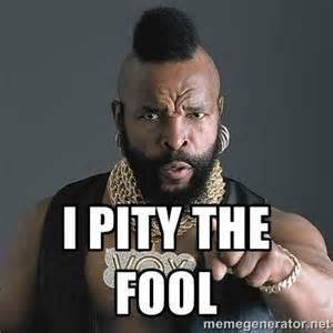I Pity the Fool!